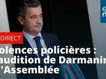 Replay Violences policières : Gérald Darmanin auditionné à l'Assemblée nationale